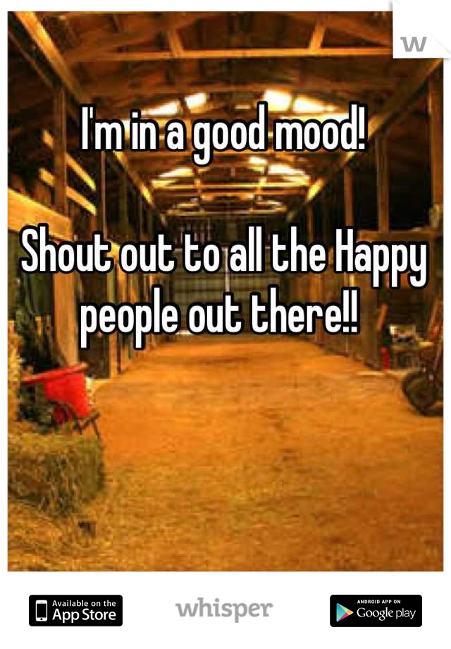 I'm in a good mood!  Shout out to all the Happy people out there!!