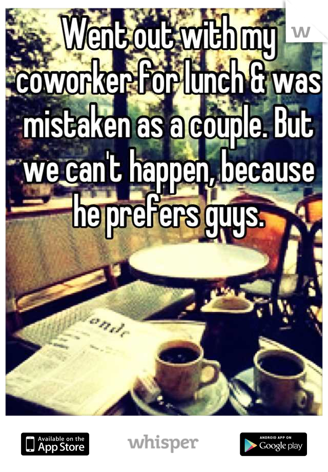 Went out with my coworker for lunch & was mistaken as a couple. But we can't happen, because he prefers guys.