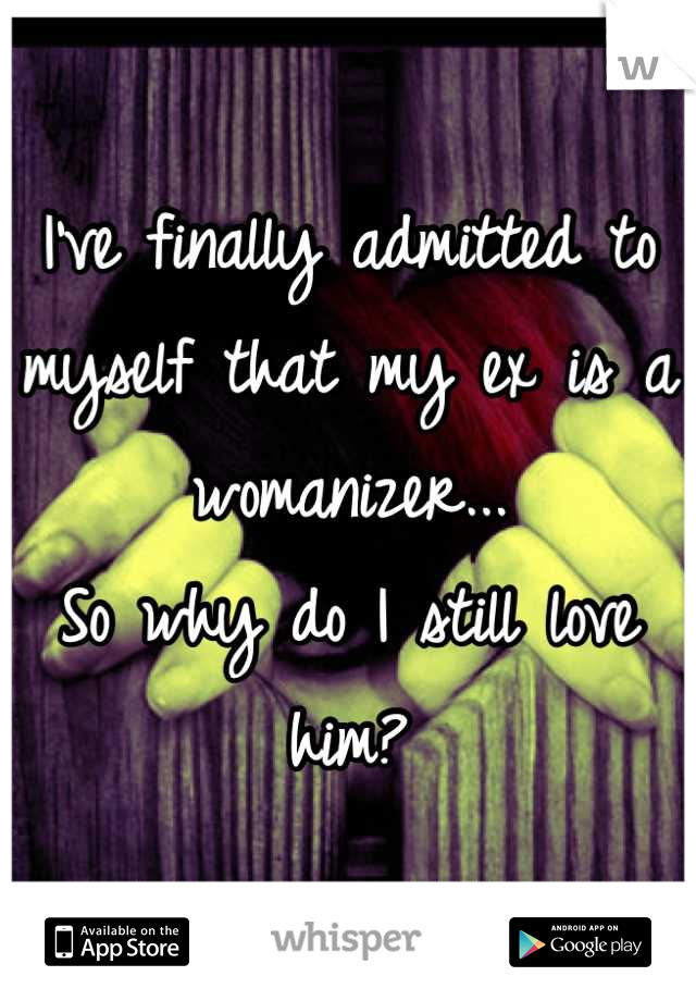 I've finally admitted to myself that my ex is a womanizer... So why do I still love him?