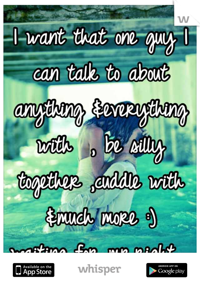 I want that one guy I can talk to about anything &everything with  , be silly together ,cuddle with &much more :) waiting for mr.right 💙