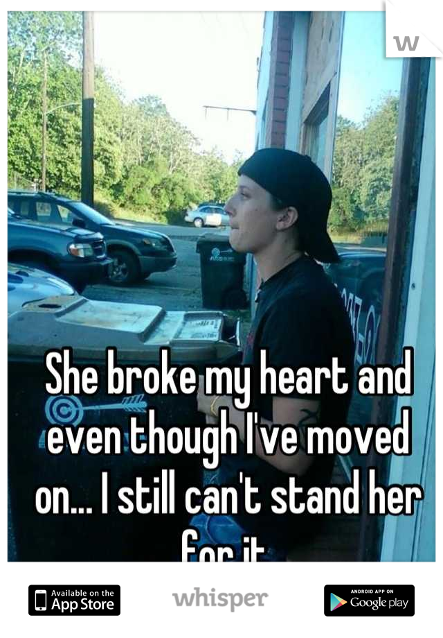 She broke my heart and even though I've moved on... I still can't stand her for it.