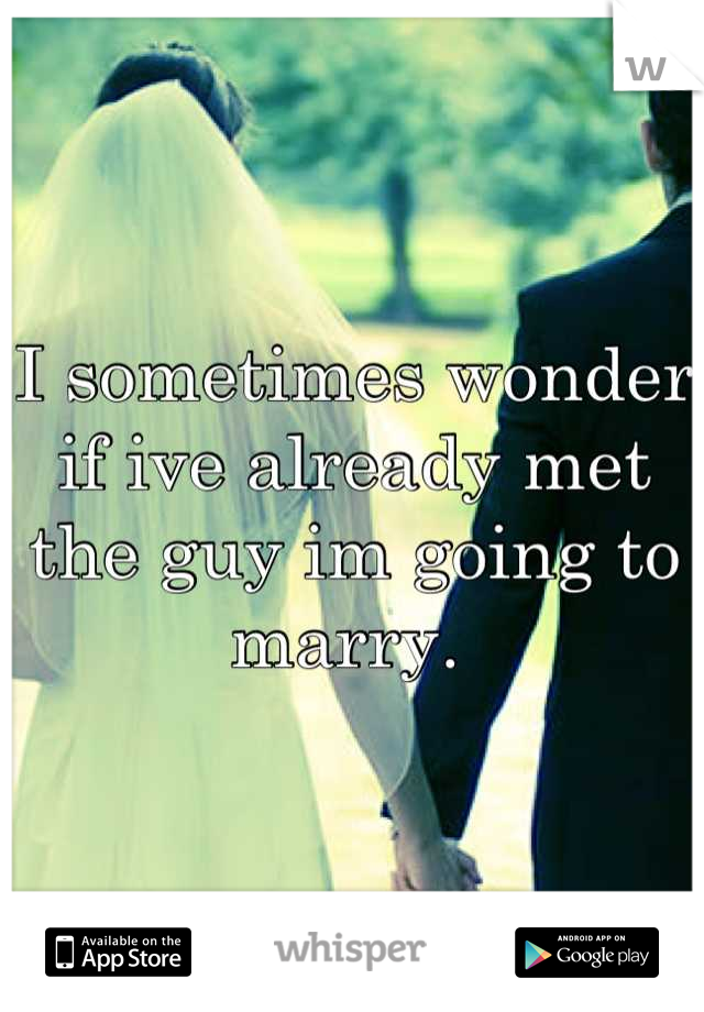 I sometimes wonder if ive already met the guy im going to marry.