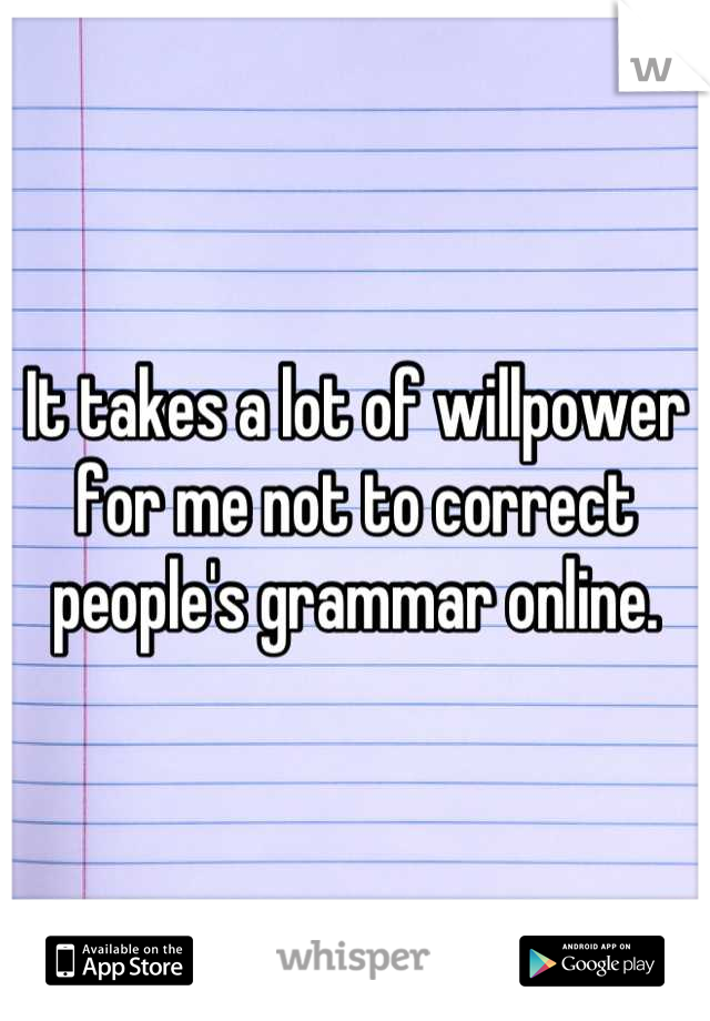 It takes a lot of willpower for me not to correct people's grammar online.