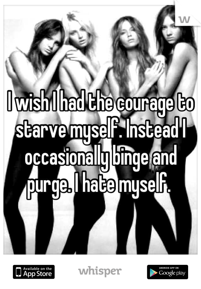 I wish I had the courage to starve myself. Instead I occasionally binge and purge. I hate myself.