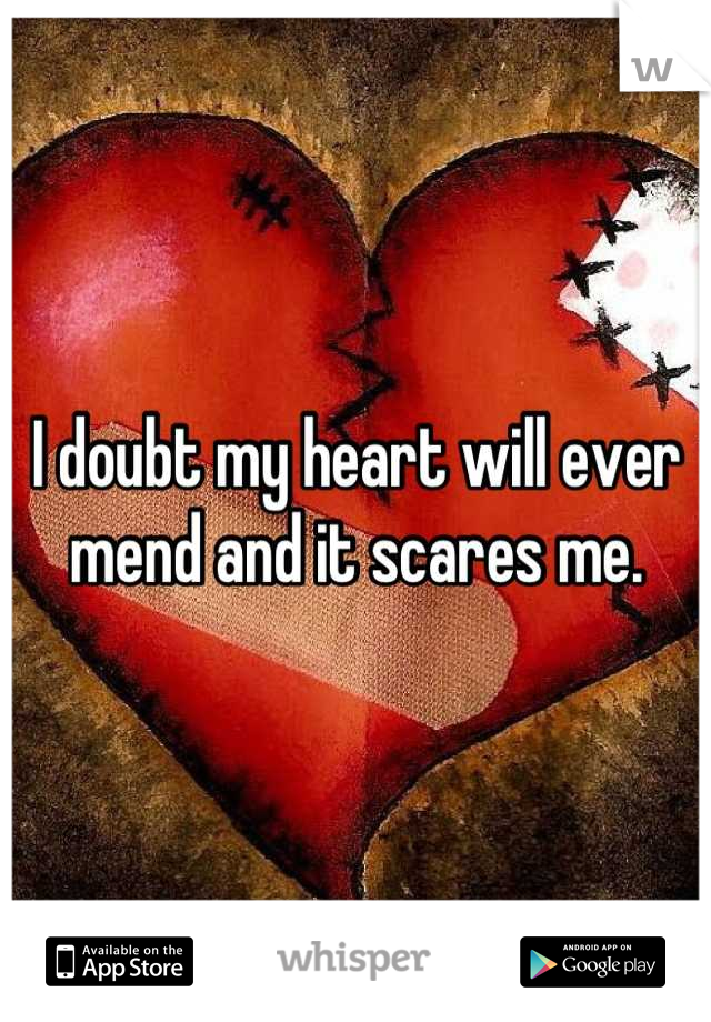 I doubt my heart will ever mend and it scares me.