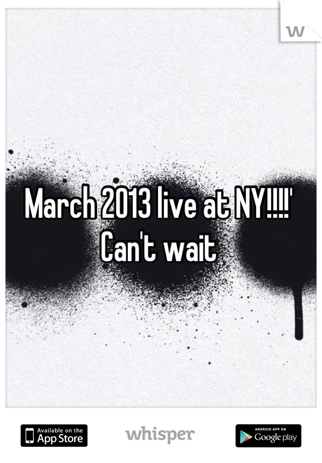 March 2013 live at NY!!!!' Can't wait