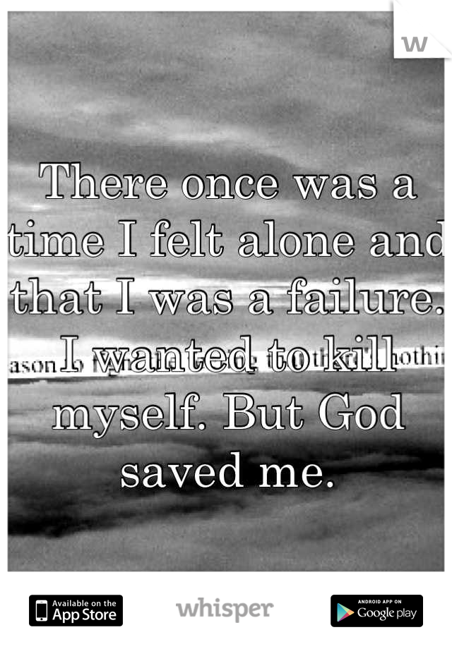 There once was a time I felt alone and that I was a failure. I wanted to kill myself. But God saved me.