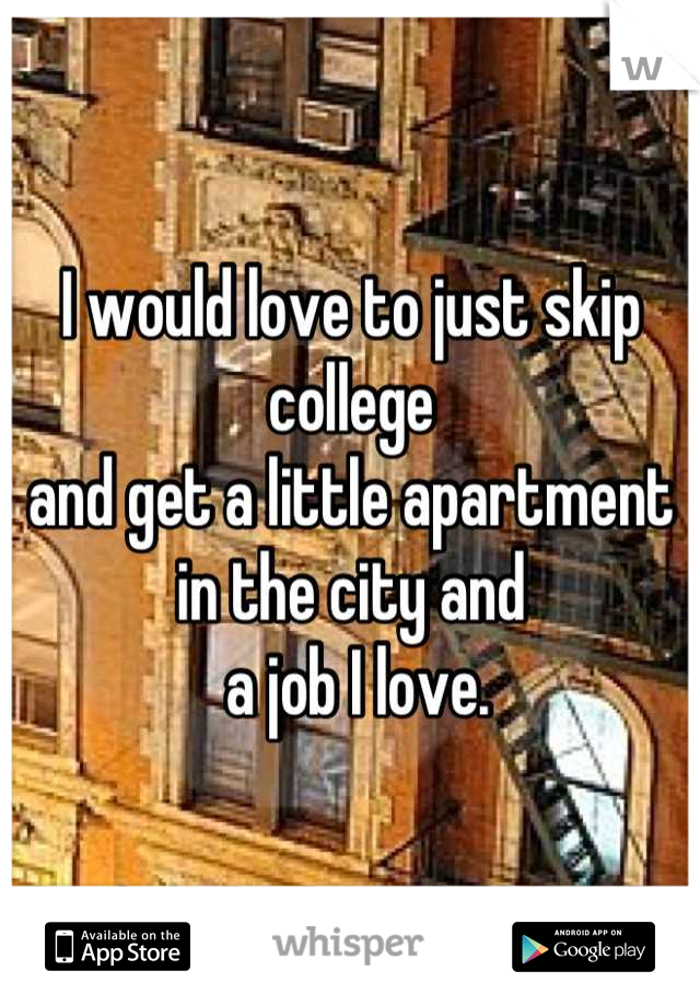 I would love to just skip college and get a little apartment in the city and  a job I love.