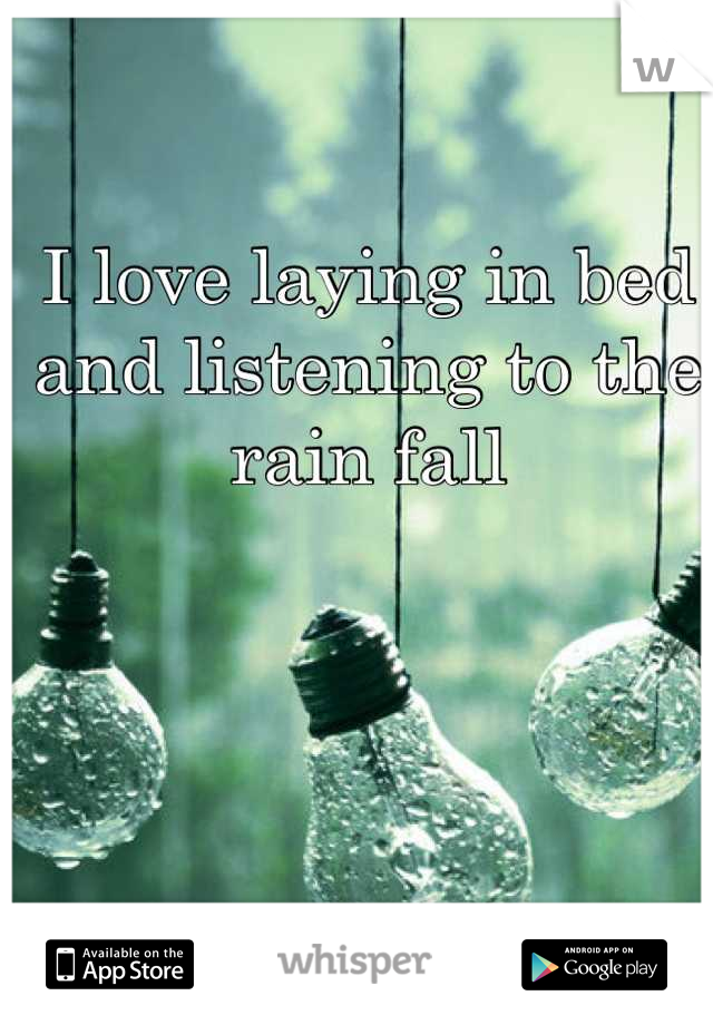 I love laying in bed and listening to the rain fall