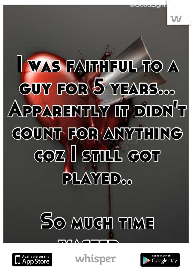 I was faithful to a guy for 5 years... Apparently it didn't count for anything coz I still got played..   So much time wasted...