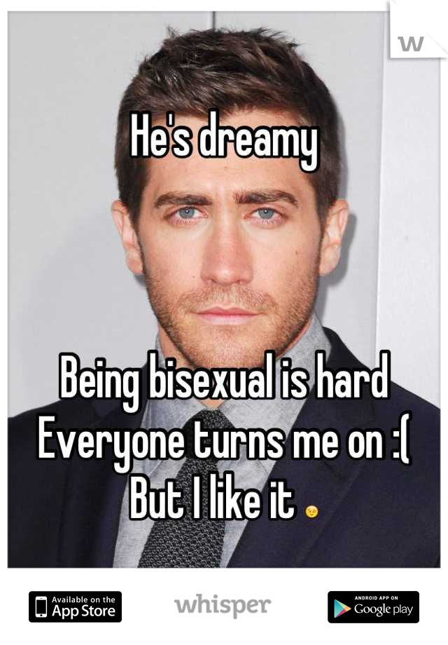 He's dreamy      Being bisexual is hard Everyone turns me on :( But I like it 😉