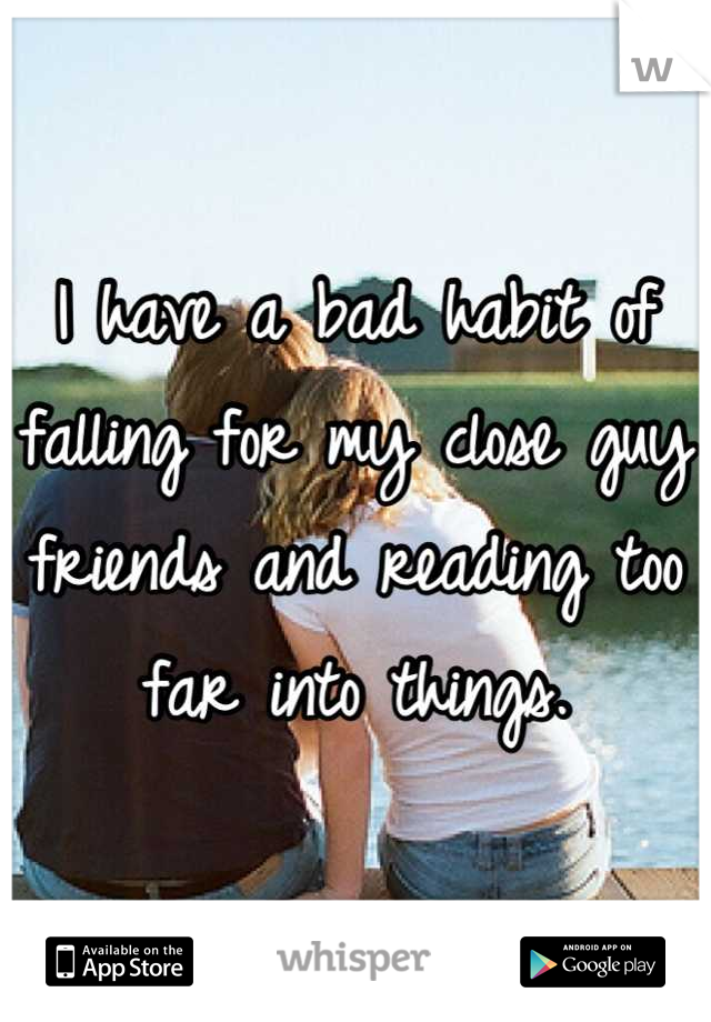I have a bad habit of falling for my close guy friends and reading too far into things.