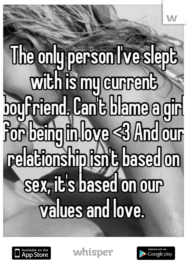 The only person I've slept with is my current boyfriend. Can't blame a girl for being in love <3 And our relationship isn't based on sex, it's based on our values and love.