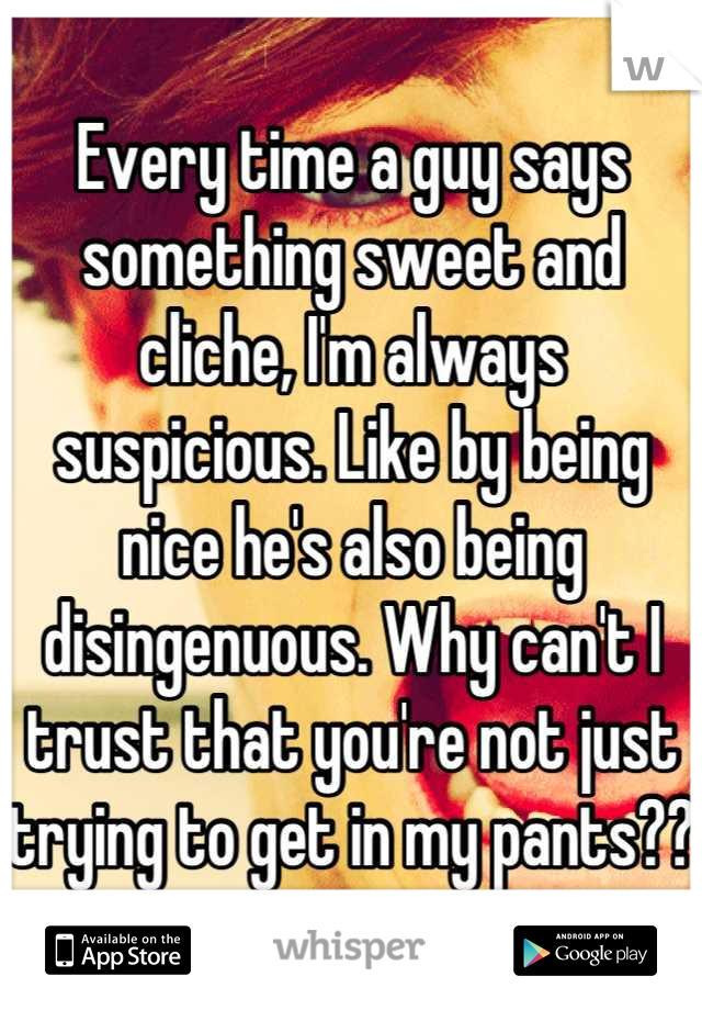 Every time a guy says something sweet and cliche, I'm always suspicious. Like by being nice he's also being disingenuous. Why can't I trust that you're not just trying to get in my pants??