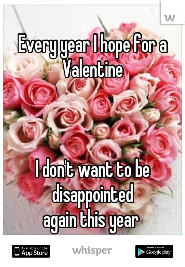 Every year I hope for a Valentine    I don't want to be disappointed  again this year