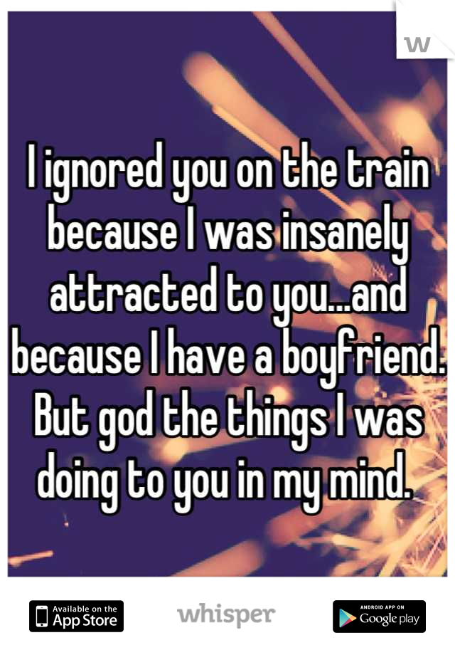 I ignored you on the train because I was insanely attracted to you...and because I have a boyfriend. But god the things I was doing to you in my mind.