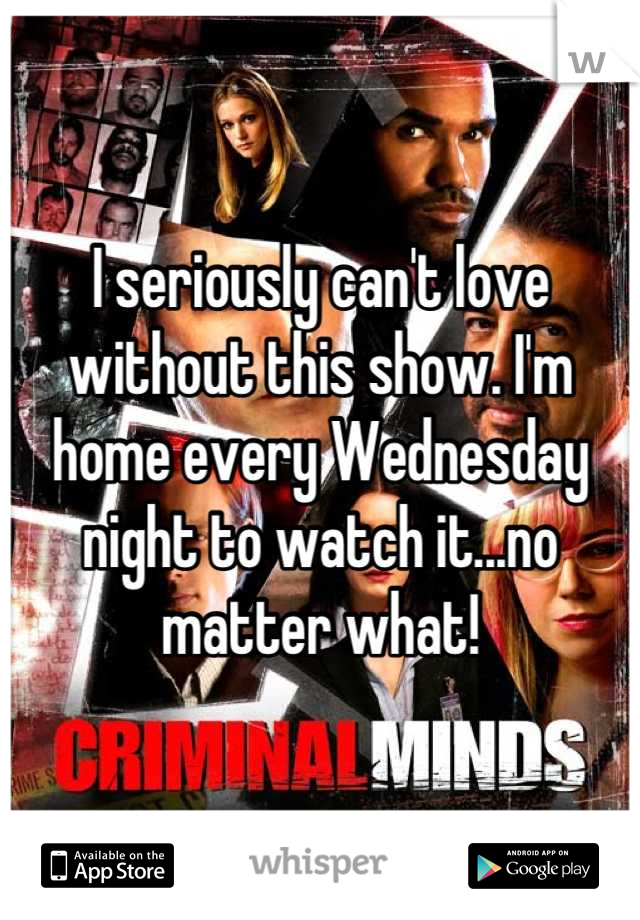 I seriously can't love without this show. I'm home every Wednesday night to watch it...no matter what!