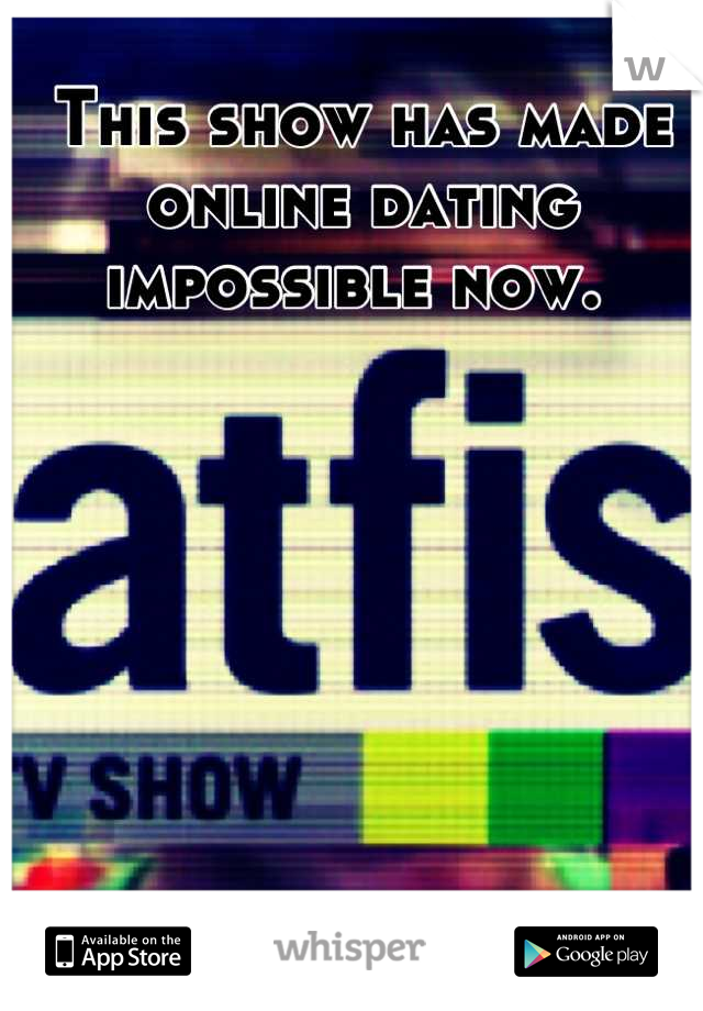 This show has made online dating impossible now.