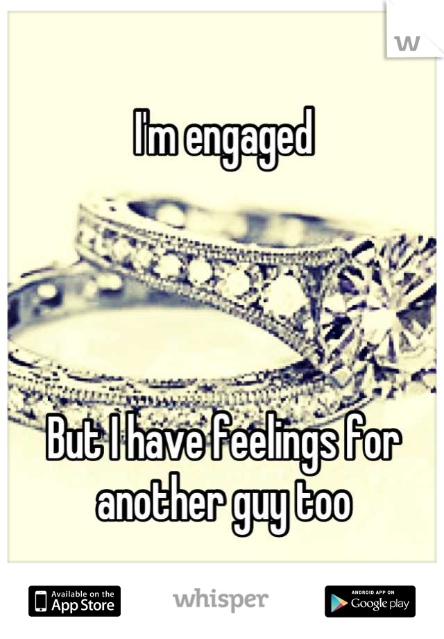 I'm engaged     But I have feelings for another guy too