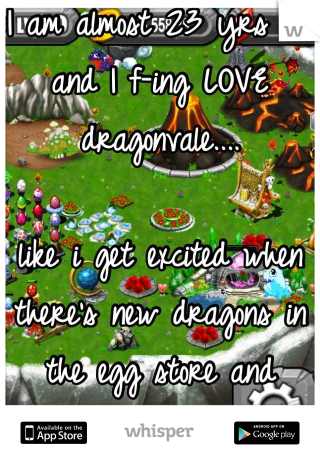 I am almost 23 yrs old and I f-ing LOVE dragonvale....  like i get excited when there's new dragons in the egg store and everything!!