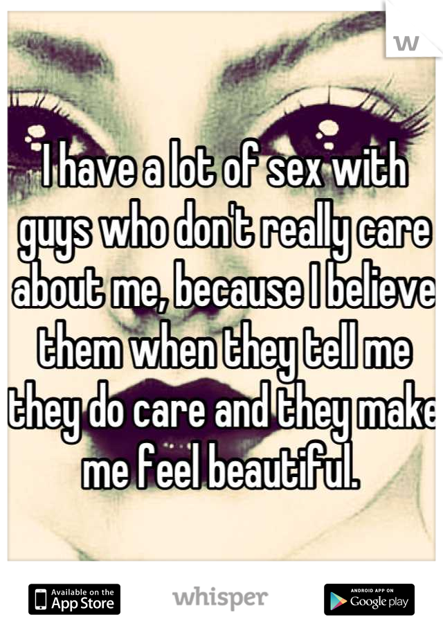 I have a lot of sex with guys who don't really care about me, because I believe them when they tell me they do care and they make me feel beautiful.