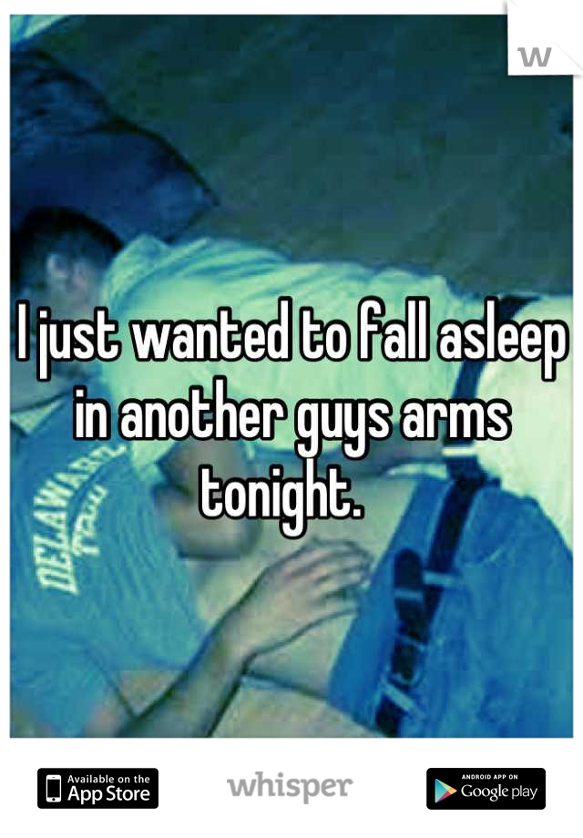 I just wanted to fall asleep in another guys arms tonight.