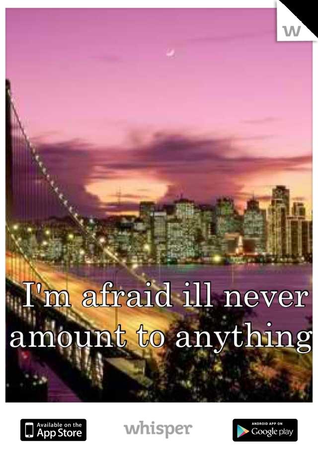 I'm afraid ill never amount to anything.