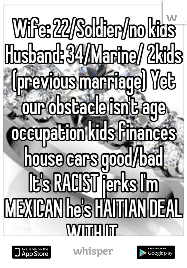 Wife: 22/Soldier/no kids Husband: 34/Marine/ 2kids (previous marriage) Yet our obstacle isn't age occupation kids finances house cars good/bad It's RACIST jerks I'm MEXICAN he's HAITIAN DEAL WITH IT.