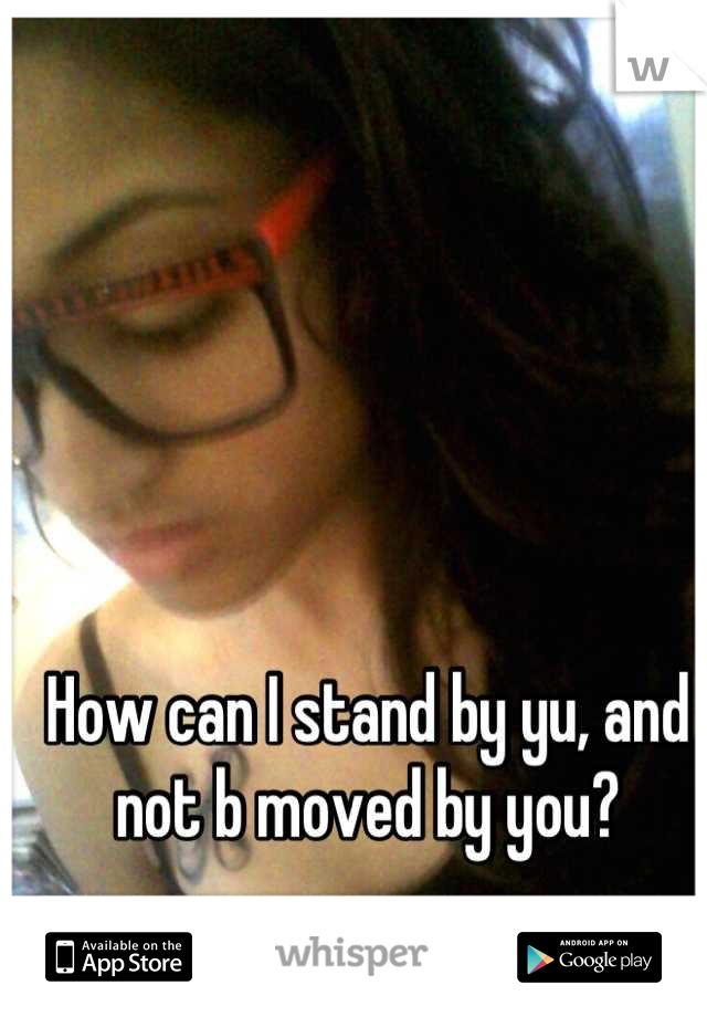 How can I stand by yu, and not b moved by you?