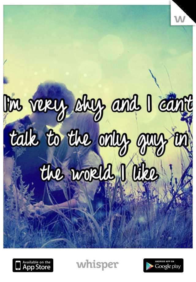 I'm very shy and I can't talk to the only guy in the world I like