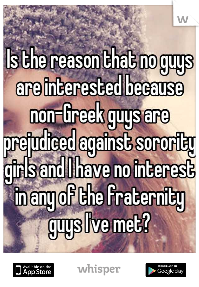 Is the reason that no guys are interested because non-Greek guys are prejudiced against sorority girls and I have no interest in any of the fraternity guys I've met?