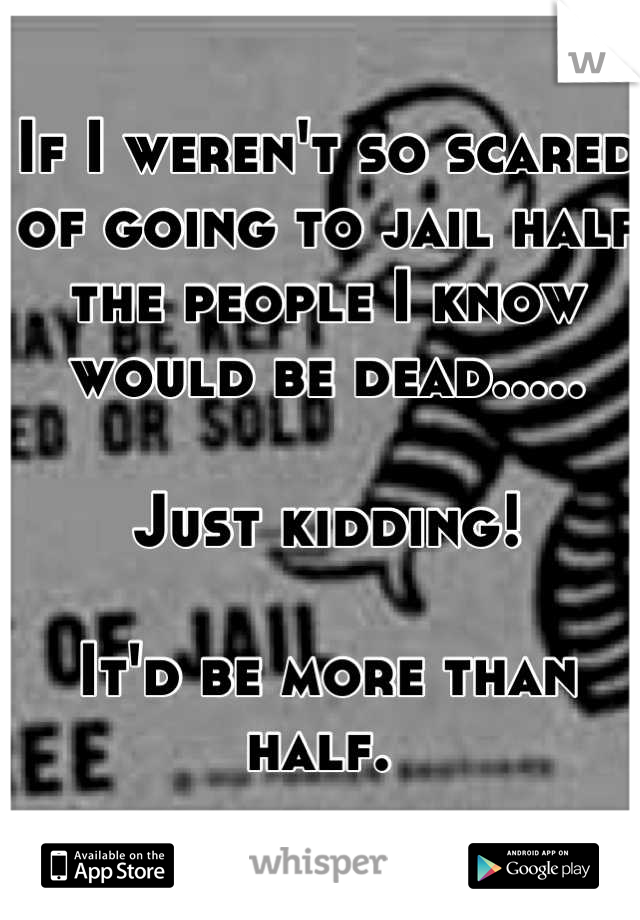 If I weren't so scared of going to jail half the people I know would be dead.....  Just kidding!  It'd be more than half.