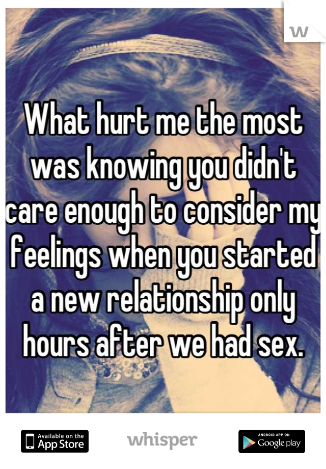 What hurt me the most was knowing you didn't care enough to consider my feelings when you started a new relationship only hours after we had sex.