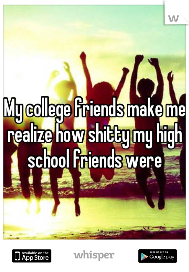 My college friends make me realize how shitty my high school friends were