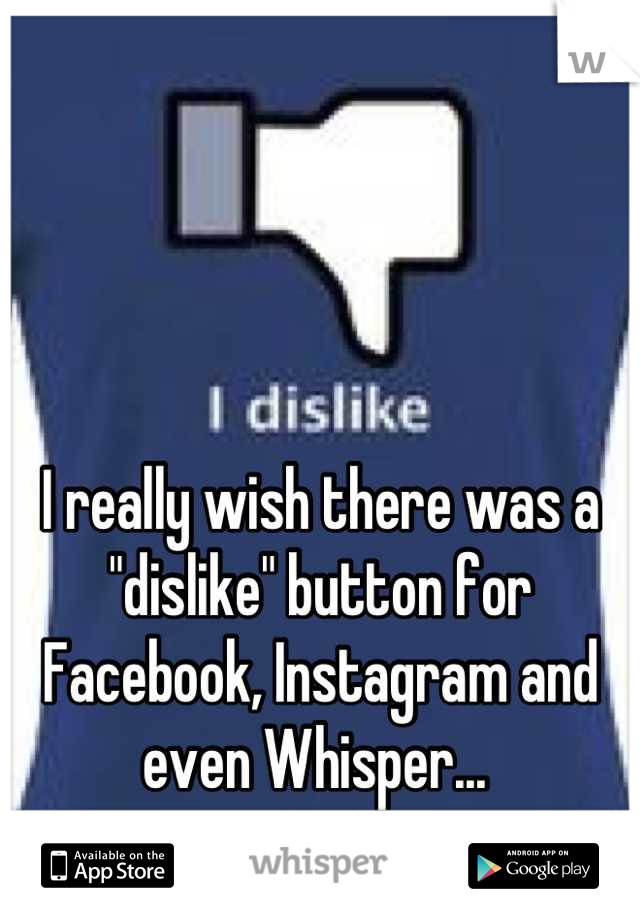 """I really wish there was a """"dislike"""" button for Facebook, Instagram and even Whisper..."""