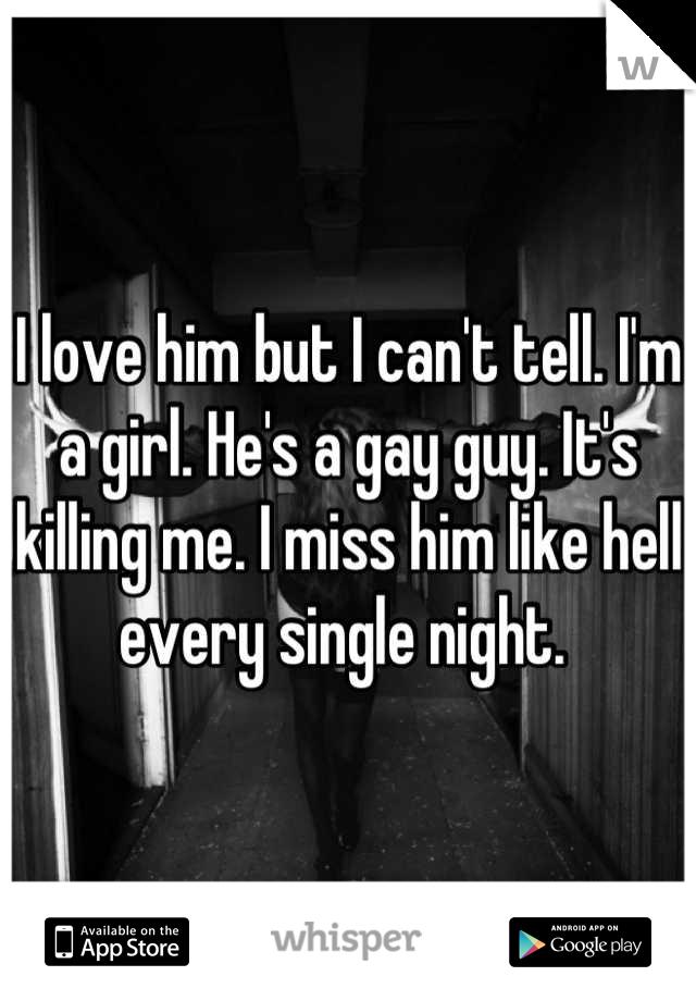 I love him but I can't tell. I'm a girl. He's a gay guy. It's killing me. I miss him like hell every single night.