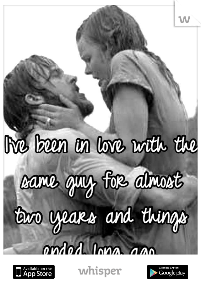 I've been in love with the same guy for almost two years and things ended long ago.