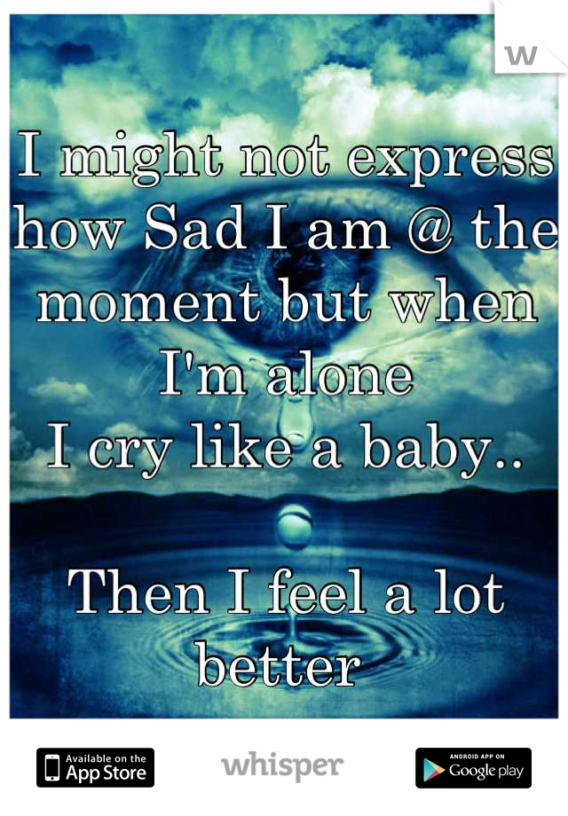 I might not express how Sad I am @ the moment but when I'm alone I cry like a baby..  Then I feel a lot better
