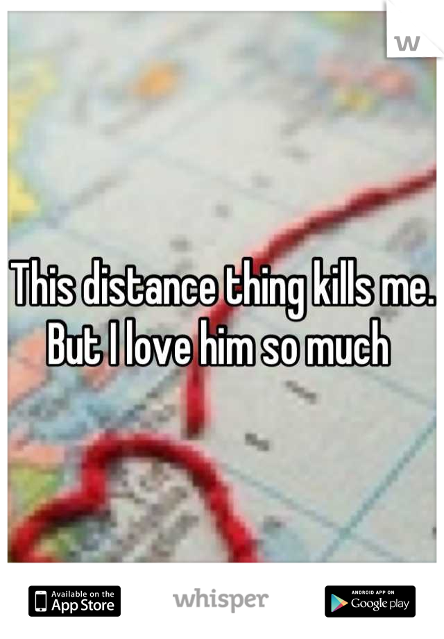This distance thing kills me. But I love him so much