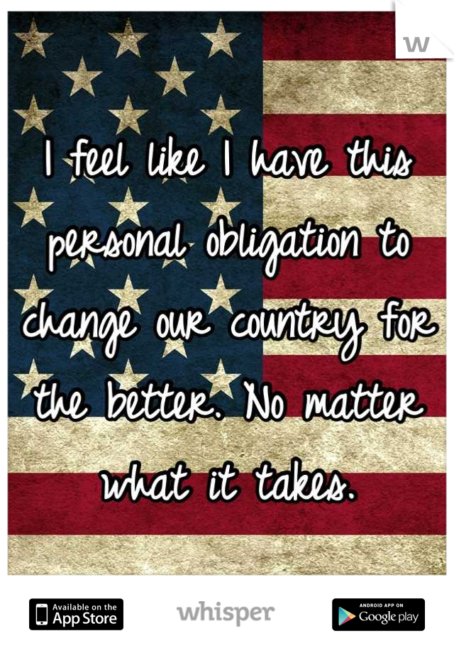I feel like I have this personal obligation to change our country for the better. No matter what it takes.