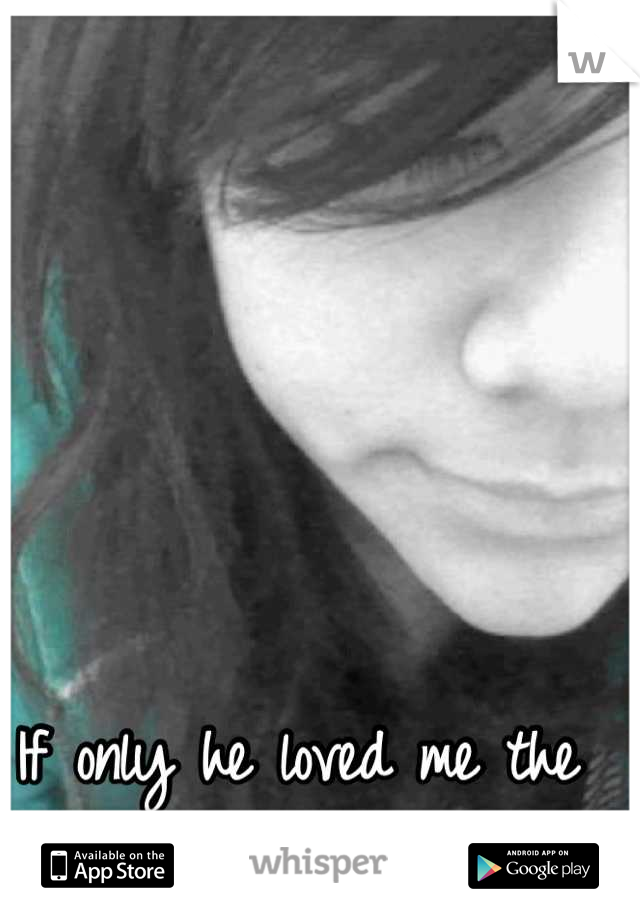 If only he loved me the way I love him.