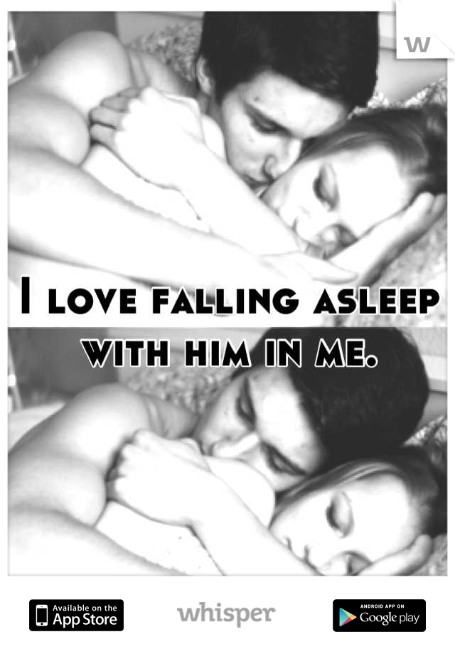I love falling asleep with him in me.