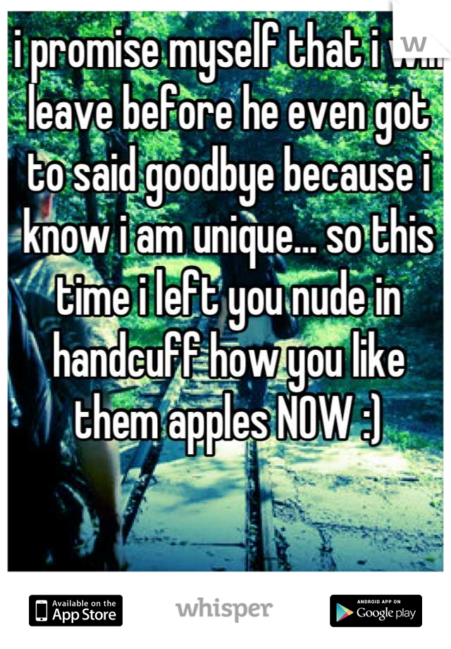 i promise myself that i will leave before he even got to said goodbye because i know i am unique… so this time i left you nude in handcuff how you like them apples NOW :)
