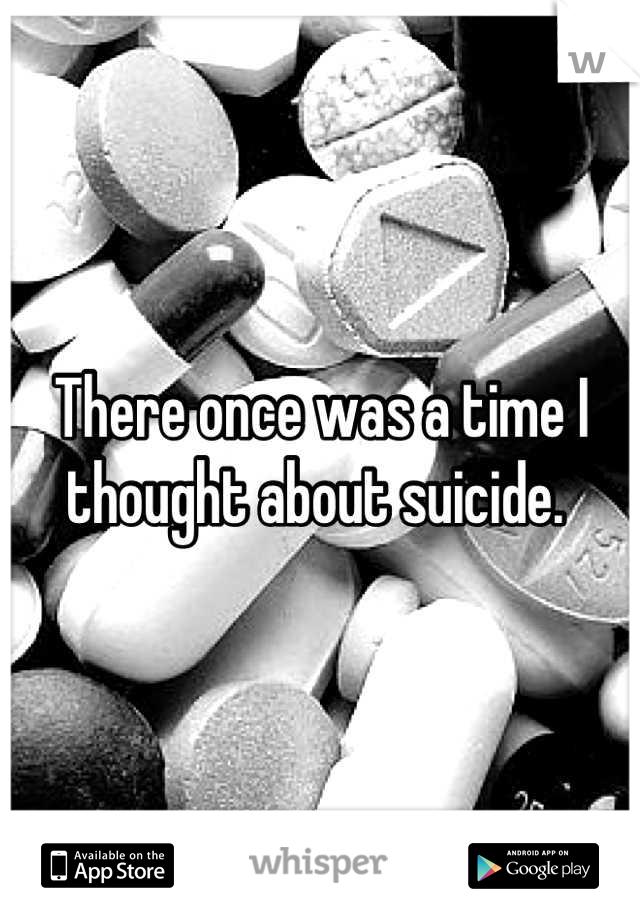 There once was a time I thought about suicide.