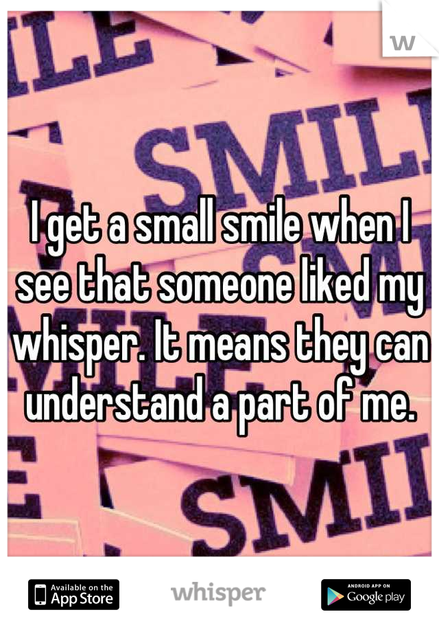 I get a small smile when I see that someone liked my whisper. It means they can understand a part of me.