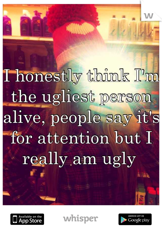 I honestly think I'm the ugliest person alive, people say it's for attention but I really am ugly