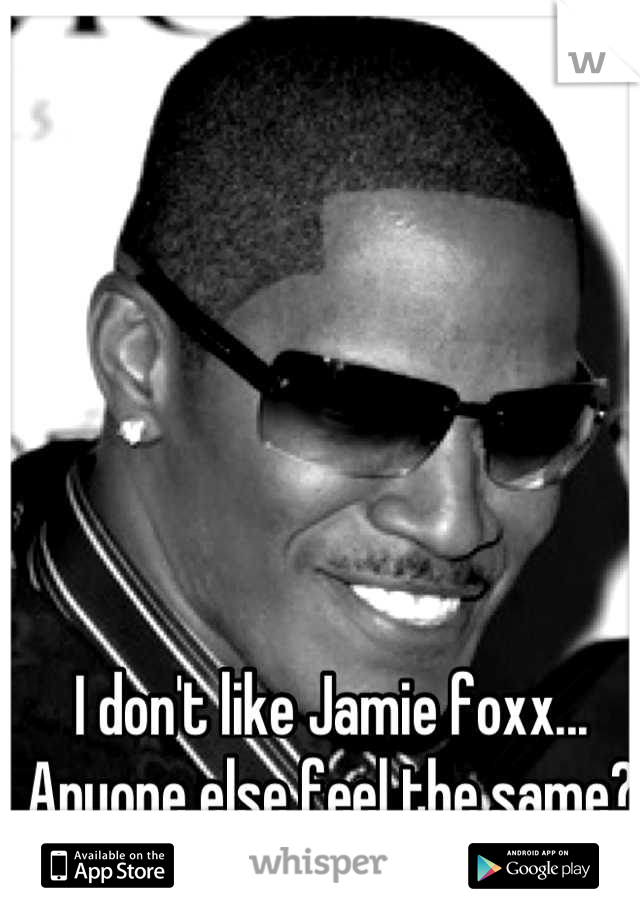 I don't like Jamie foxx... Anyone else feel the same?