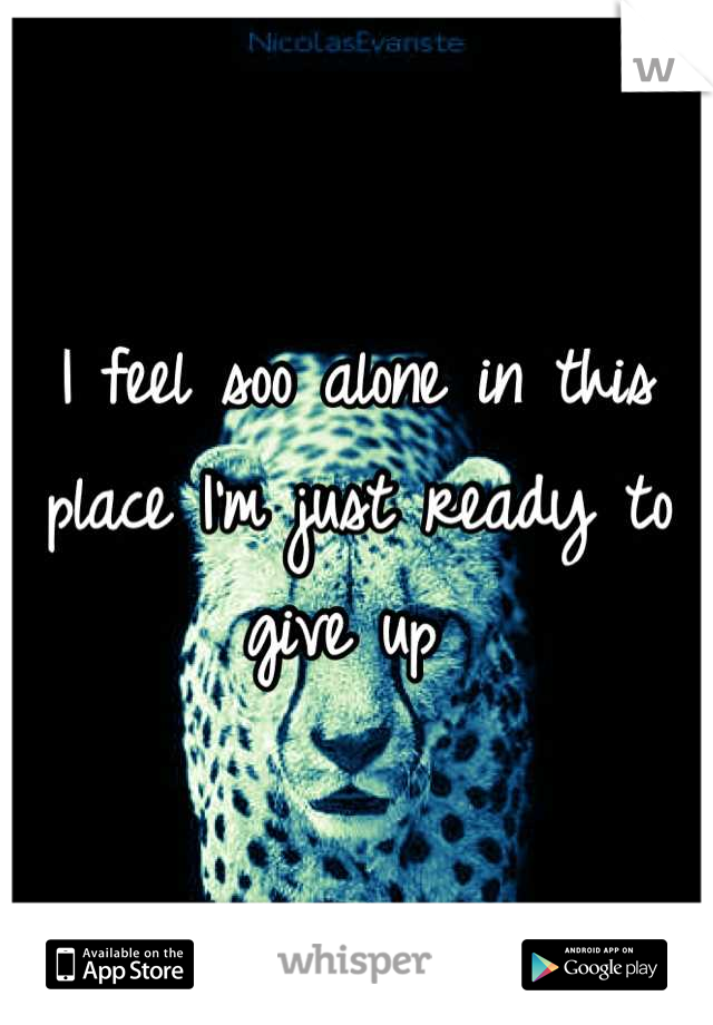 I feel soo alone in this place I'm just ready to give up