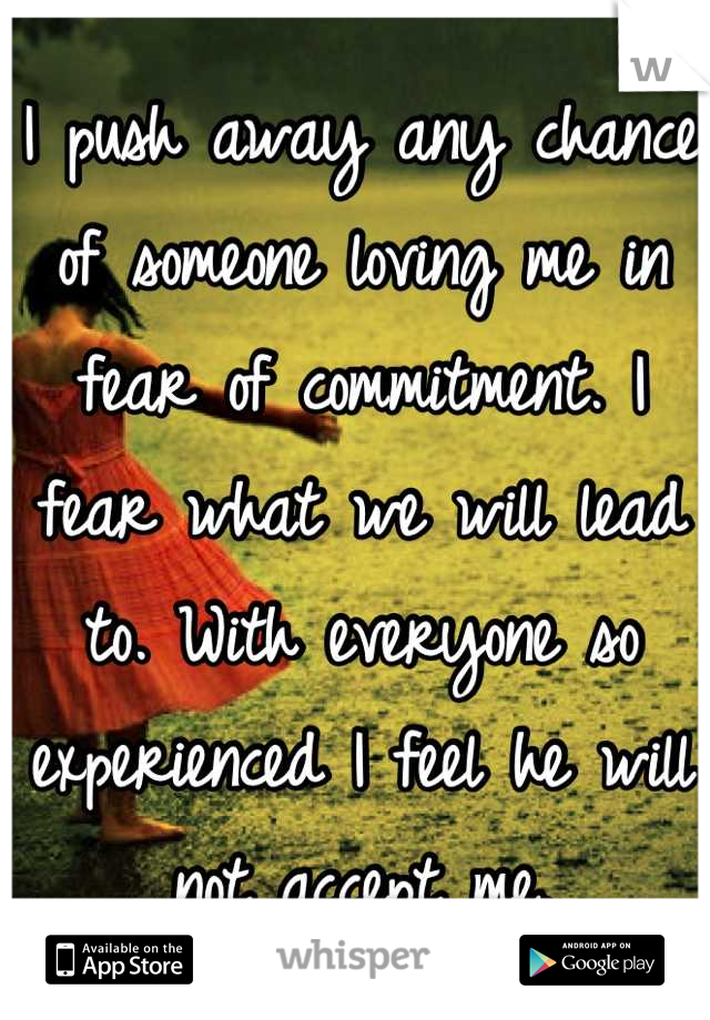 I push away any chance of someone loving me in fear of commitment. I fear what we will lead to. With everyone so experienced I feel he will not accept me.