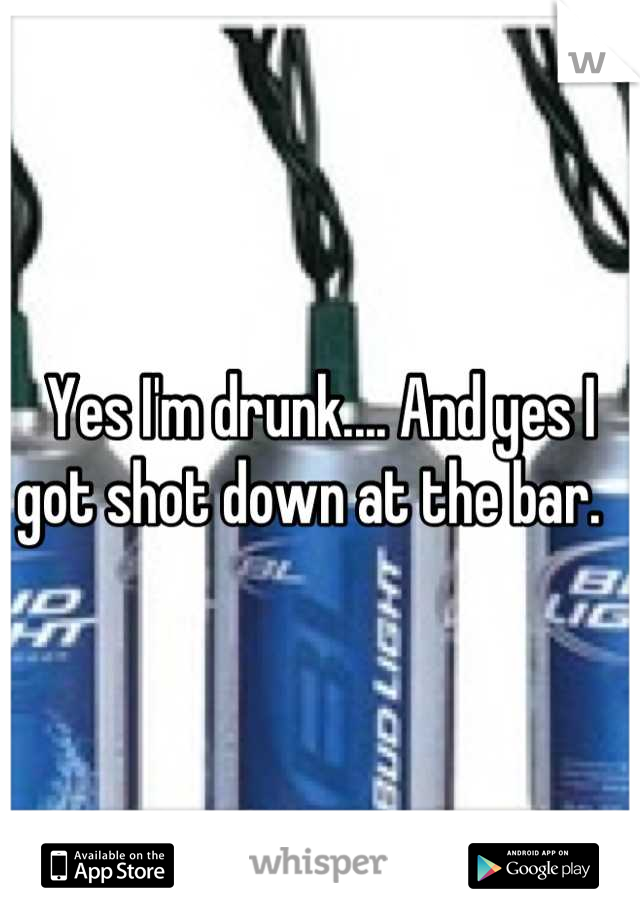 Yes I'm drunk.... And yes I got shot down at the bar.